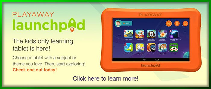 Playaway Launch Pad.  The kids only learning tablet is here?  Click here for more information.